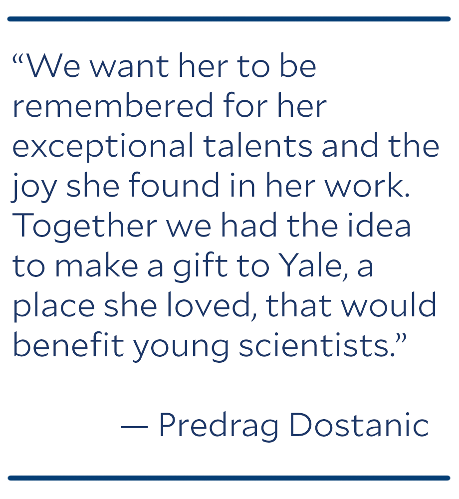 """""""We want her to be remembered for her exceptional talents and the joy she found in her work. Together we had the idea to make a gift to Yale, a place she loved, that would benefit young scientists."""""""